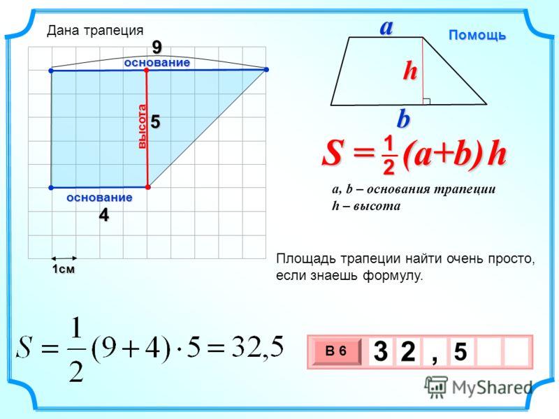 1см 3 х 1 0 х В 6 5 3 2, 4 5 Площадь трапеции найти очень просто, если знаешь формулу. высота основание S = (a+b) h 2 1 a, b – основания трапеции h – высота Помощь bah основание 9 Дана трапеция