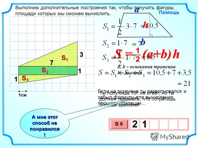 1см 3 х 1 0 х В 6 2 1 Если на экзамене ты разволновался и забыл формулу для вычисления площади трапеции… S = (a+b) h 2 1 a, b – основания трапеции h – высота Помощь bah Выполним дополнительные построения так, чтобы получить фигуры, площади которых мы