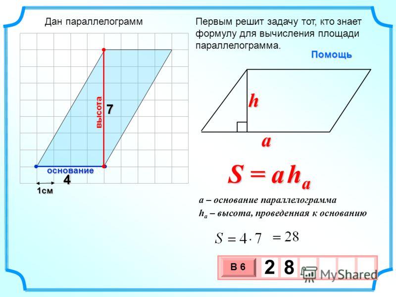 1см 3 х 1 0 х В 6 2 8 Первым решит задачу тот, кто знает формулу для вычисления площади параллелограмма.Помощь S = a h a a h h a – высота, проведенная к основанию a – основание параллелограмма 4 7 высота основание Дан параллелограмм