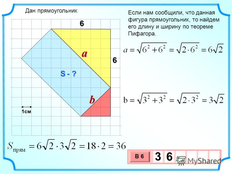 1см 3 х 1 0 х В 6 3 6 Если нам сообщили, что данная фигура прямоугольник, то найдем его длину и ширину по теореме Пифагора. 6 6 Дан прямоугольник a b S - ?