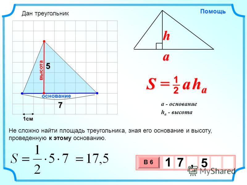 1см 3 х 1 0 х В 6 5 1 7, 5Помощь S = a h a 2 1 a h h a - высота a - основание 7 Не сложно найти площадь треугольника, зная его основание и высоту, проведенную к этому основанию. основание высота Дан треугольник