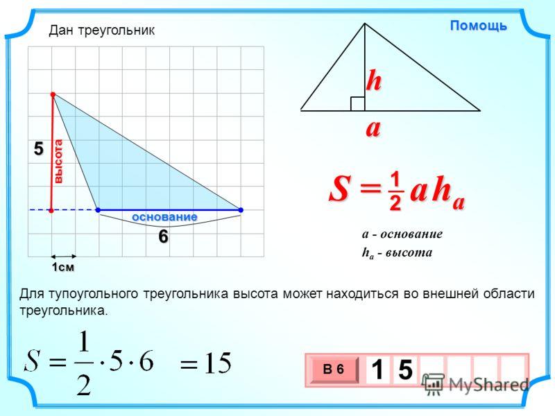 1см 3 х 1 0 х В 6 1 5 5 Помощь S = a h a 2 1 a h h a - высота a - основание 6 основание высота Для тупоугольного треугольника высота может находиться во внешней области треугольника. Дан треугольник