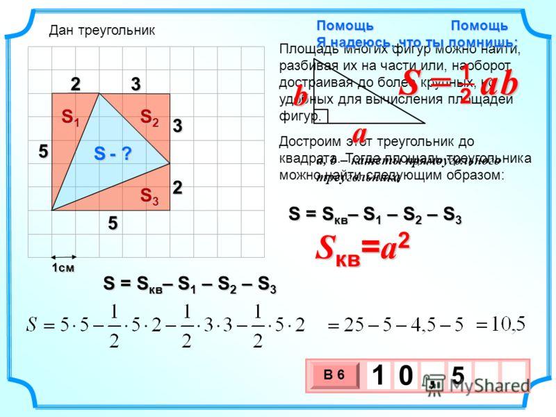 1см 3 х 1 0 х В 6 5 1 0, Помощь Площадь многих фигур можно найти, разбивая их на части или, наоборот, достраивая до более крупных, но удобных для вычисления площадей фигур. S - ? S = S кв – S 1 – S 2 – S 3 Достроим этот треугольник до квадрата. Тогда