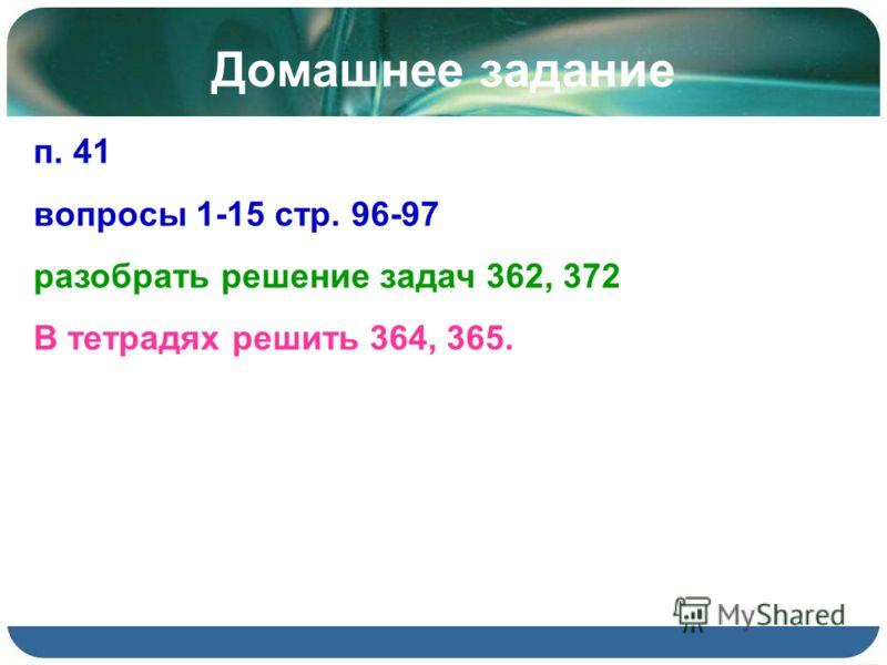 Домашнее задание п. 41 вопросы 1-15 стр. 96-97 разобрать решение задач 362, 372 В тетрадях решить 364, 365.