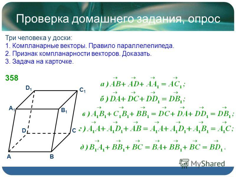 Проверка домашнего задания, опрос Три человека у доски: 1. Компланарные векторы. Правило параллелепипеда. 2. Признак компланарности векторов. Доказать. 3. Задача на карточке. 358 D1D1 C B D A C1C1 B1B1 A1A1