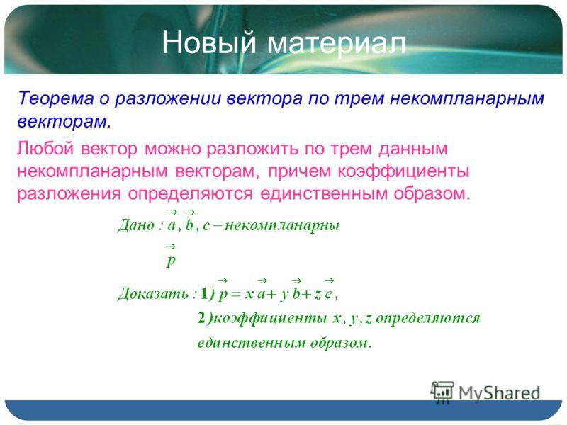 Новый материал Теорема о разложении вектора по трем некомпланарным векторам. Любой вектор можно разложить по трем данным некомпланарным векторам, причем коэффициенты разложения определяются единственным образом.