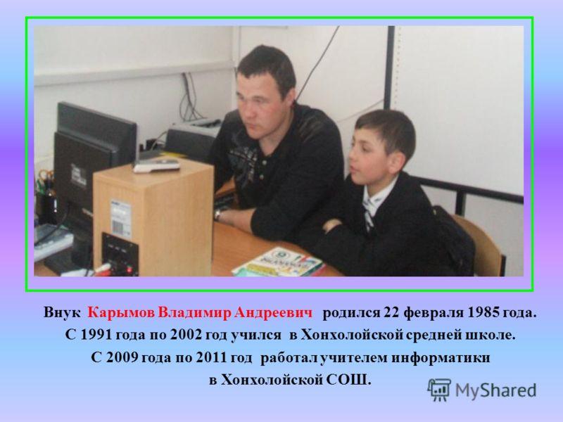 Внук Карымов Владимир Андреевич родился 22 февраля 1985 года. С 1991 года по 2002 год учился в Хонхолойской средней школе. С 2009 года по 2011 год работал учителем информатики в Хонхолойской СОШ.