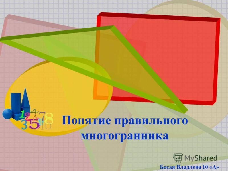 Понятие правильного многогранника Босая Владлена 10 «А»