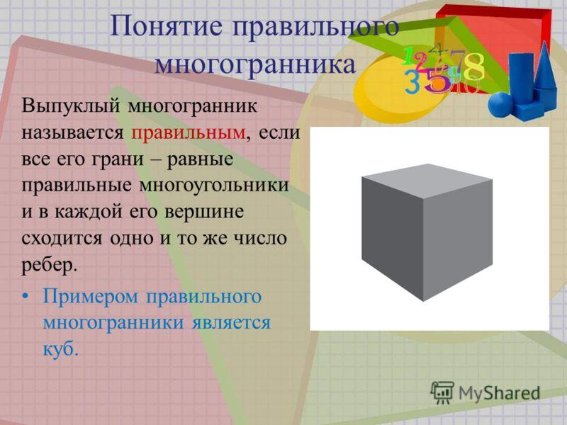 Понятие правильного многогранника Выпуклый многогранник называется правильным, если все его грани – равные правильные многоугольники и в каждой его вершине сходится одно и то же число ребер. Примером правильного многогранники является куб.