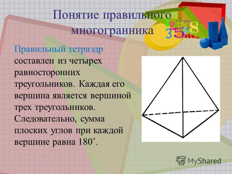 Правильный тетраэдр составлен из четырех равносторонних треугольников. Каждая его вершина является вершиной трех треугольников. Следовательно, сумма плоских углов при каждой вершине равна 180˚. Понятие правильного многогранника
