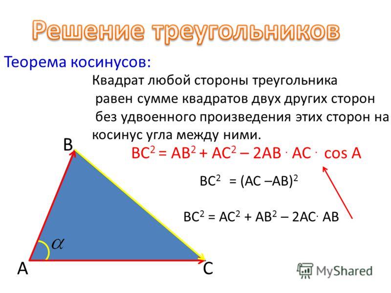 Теорема косинусов: Квадрат любой стороны треугольника равен сумме квадратов двух других сторон без удвоенного произведения этих сторон на косинус угла между ними. А В С ВС 2 = АВ 2 + АС 2 – 2АВ. АС. cos A ВС 2 = (АС –АВ) 2 ВС 2 = АС 2 + АВ 2 – 2АС. А