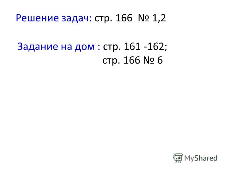 Решение задач: стр. 166 1,2 Задание на дом : стр. 161 -162; стр. 166 6