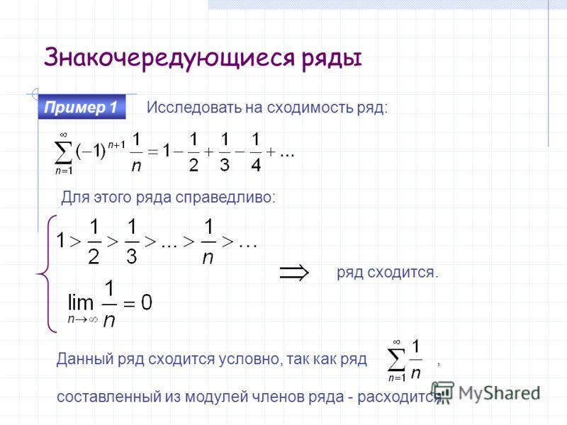 Знакочередующиеся ряды Исследовать на сходимость ряд: Пример 1 ряд сходится. Для этого ряда справедливо: Данный ряд сходится условно, так как ряд, составленный из модулей членов ряда - расходится