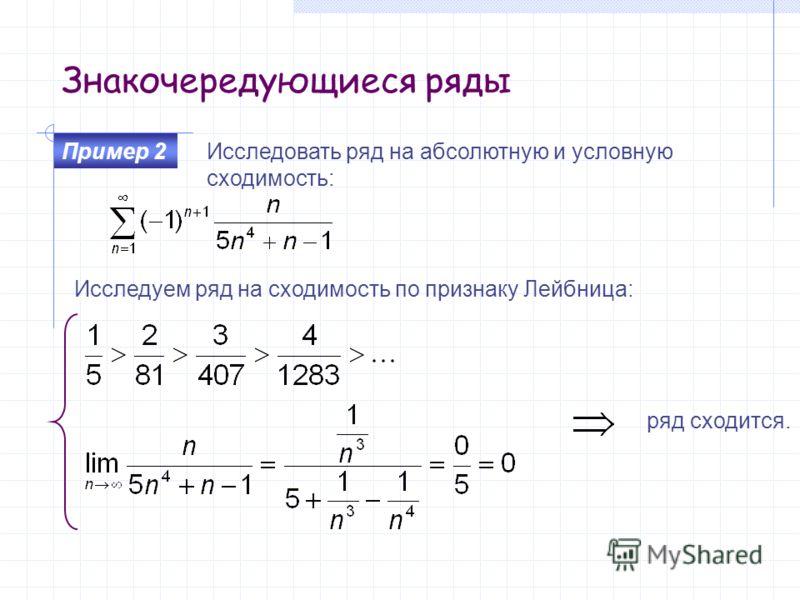 Знакочередующиеся ряды Исследовать ряд на абсолютную и условную сходимость: Пример 2 ряд сходится. Исследуем ряд на сходимость по признаку Лейбница: