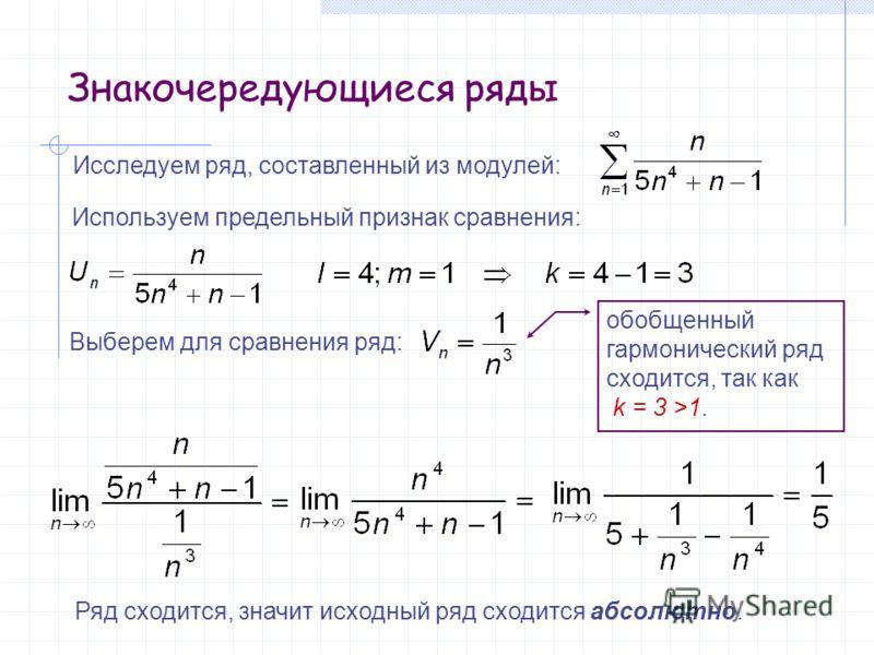 Знакочередующиеся ряды Исследуем ряд, составленный из модулей: Используем предельный признак сравнения: Выберем для сравнения ряд: обобщенный гармонический ряд сходится, так как k = 3 >1. Ряд сходится, значит исходный ряд сходится абсолютно.