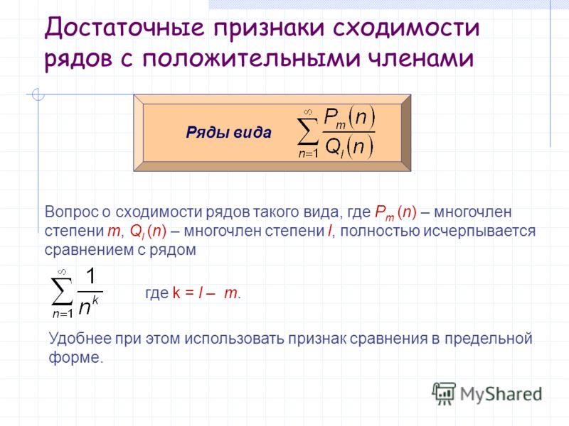 Достаточные признаки сходимости рядов с положительными членами Ряды вида Вопрос о сходимости рядов такого вида, где P m (n) – многочлен степени m, Q l (n) – многочлен степени l, полностью исчерпывается сравнением с рядом где k = l – m. Удобнее при эт