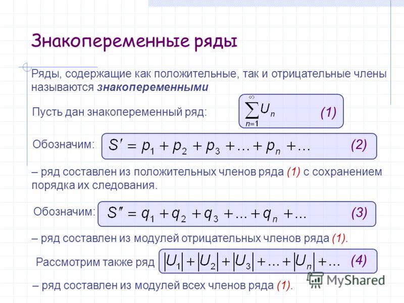 Знакопеременные ряды Пусть дан знакопеременный ряд: Обозначим: Ряды, содержащие как положительные, так и отрицательные члены называются знакопеременными (1) (2) – ряд составлен из положительных членов ряда (1) с сохранением порядка их следования. Обо
