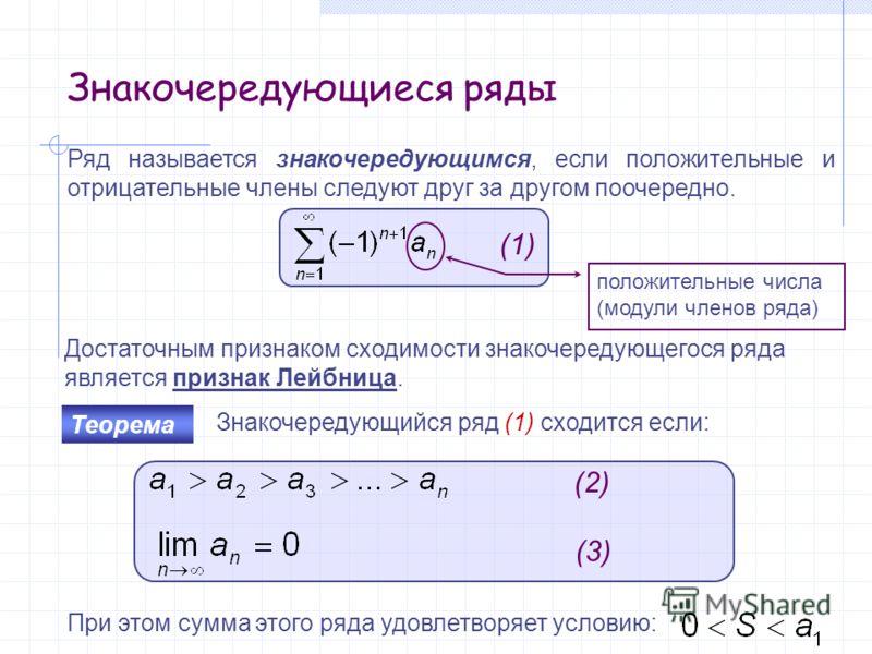 Знакочередующиеся ряды Ряд называется знакочередующимся, если положительные и отрицательные члены следуют друг за другом поочередно. Достаточным признаком сходимости знакочередующегося ряда является признак Лейбница. (1) Знакочередующийся ряд (1) схо