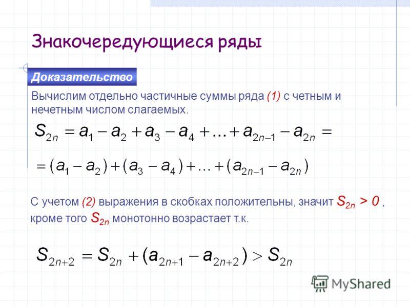 Знакочередующиеся ряды Вычислим отдельно частичные суммы ряда (1) с четным и нечетным числом слагаемых. Доказательство С учетом (2) выражения в скобках положительны, значит S 2n > 0, кроме того S 2n монотонно возрастает т.к.