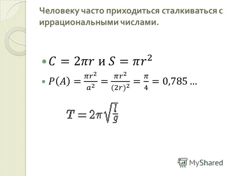 Человеку часто приходиться сталкиваться с иррациональными числами.