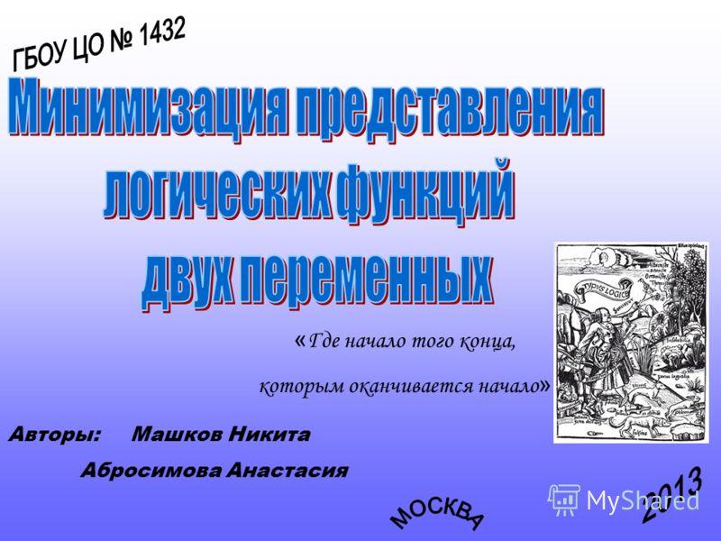 « Где начало того конца, которым оканчивается начало » Авторы: Машков Никита Абросимова Анастасия