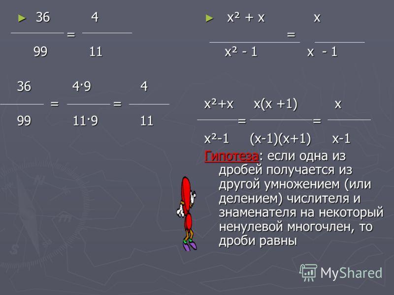 36 4 36 4 = 99 11 99 11 36 4·9 4 = = = = 99 11·9 11 х² + х х = х² - 1 х - 1 х²+х х(х +1) х = = х²-1 (х-1)(х+1) х-1 Гипотеза: если одна из дробей получается из другой умножением (или делением) числителя и знаменателя на некоторый ненулевой многочлен,