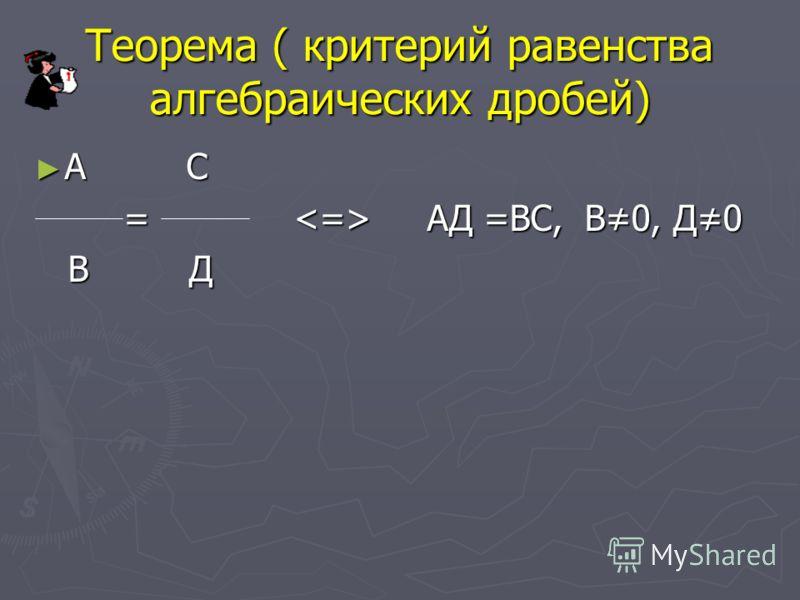 Теорема ( критерий равенства алгебраических дробей) А С А С = АД =ВС, В0, Д0 = АД =ВС, В0, Д0 В Д В Д