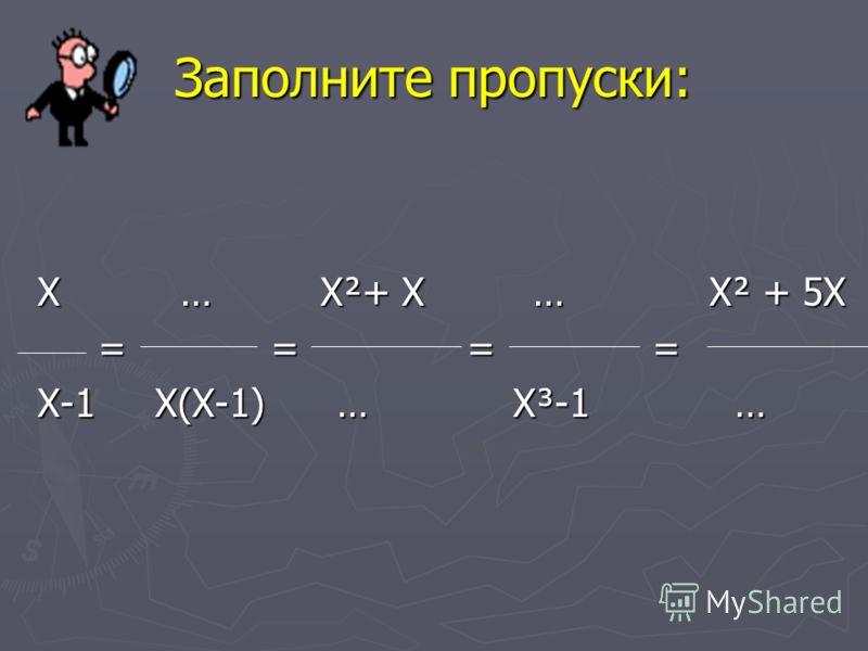 Заполните пропуски: Х … Х²+ Х … Х² + 5Х = = = = = = = = Х-1 Х(Х-1) … Х³-1 …