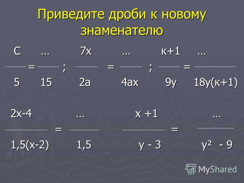 Приведите дроби к новому знаменателю С … 7х … к+1 … С … 7х … к+1 … = ; = ; = = ; = ; = 5 15 2а 4ах 9у 18у(к+1) 5 15 2а 4ах 9у 18у(к+1) 2х-4 … х +1 … = = = = 1,5(х-2) 1,5 у - 3 у² - 9