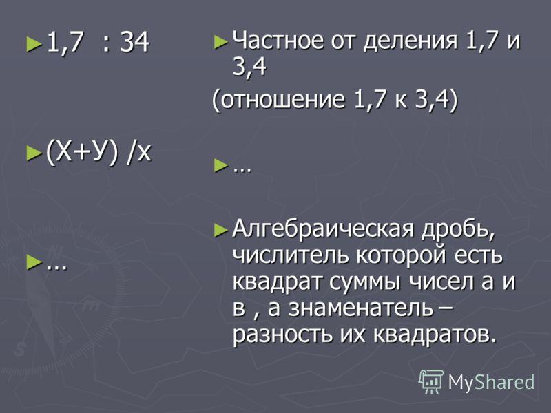 1,7 : 34 1,7 : 34 (Х+У) /х (Х+У) /х … Частное от деления 1,7 и 3,4 (отношение 1,7 к 3,4) … Алгебраическая дробь, числитель которой есть квадрат суммы чисел а и в, а знаменатель – разность их квадратов.