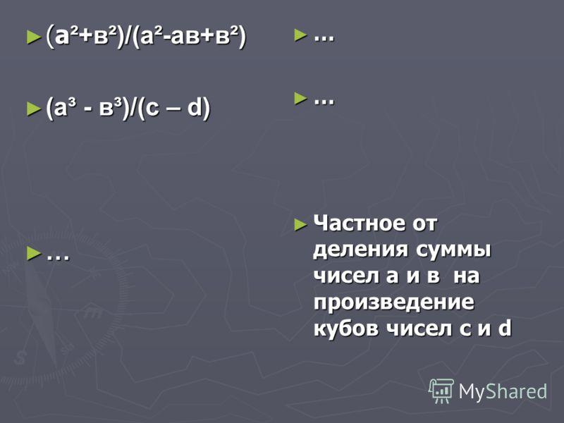 (а ²+в²)/(а²-ав+в²) (а ²+в²)/(а²-ав+в²) (а³ - в³)/(с – d) (а³ - в³)/(с – d) … … … Частное от деления суммы чисел а и в на произведение кубов чисел с и d
