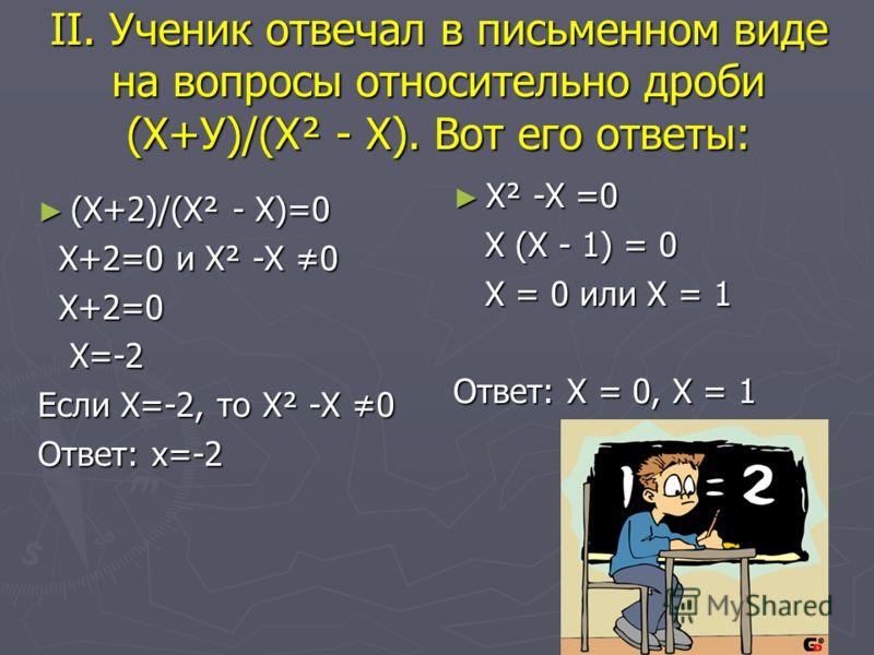 II. Ученик отвечал в письменном виде на вопросы относительно дроби (Х+У)/(Х² - Х). Вот его ответы: (Х+2)/(Х² - Х)=0 (Х+2)/(Х² - Х)=0 Х+2=0 и Х² -Х 0 Х+2=0 и Х² -Х 0 Х+2=0 Х+2=0 Х=-2 Х=-2 Если Х=-2, то Х² -Х 0 Ответ: х=-2 Х² -Х =0 Х (Х - 1) = 0 Х = 0