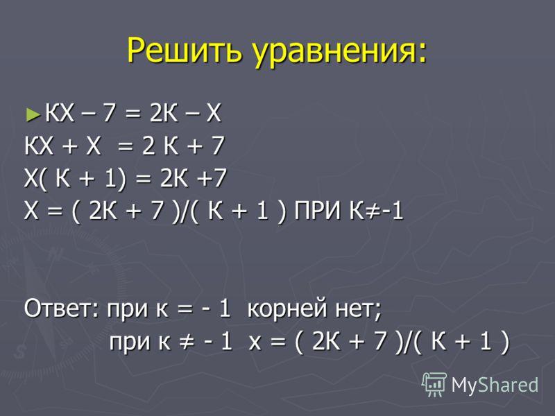 Решить уравнения: КХ – 7 = 2К – Х КХ – 7 = 2К – Х КХ + Х = 2 К + 7 Х( К + 1) = 2К +7 Х = ( 2К + 7 )/( К + 1 ) ПРИ К-1 Ответ: при к = - 1 корней нет; при к - 1 х = ( 2К + 7 )/( К + 1 ) при к - 1 х = ( 2К + 7 )/( К + 1 )