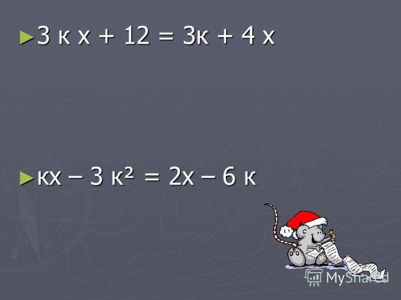3 к х + 12 = 3к + 4 х 3 к х + 12 = 3к + 4 х кх – 3 к² = 2х – 6 к кх – 3 к² = 2х – 6 к