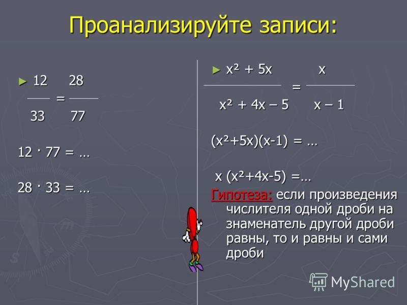 Проанализируйте записи: 12 28 12 28 = 33 77 33 77 12 · 77 = … 28 · 33 = … х² + 5х х = х² + 4х – 5 х – 1 (х²+5х)(х-1) = … х (х²+4х-5) =… Гипотеза: если произведения числителя одной дроби на знаменатель другой дроби равны, то и равны и сами дроби