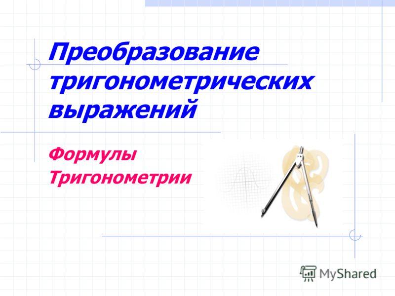 Преобразование тригонометрических выражений Формулы Тригонометрии
