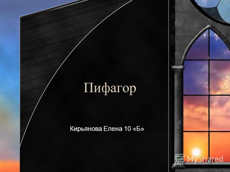 Пифагор Кирьянова Елена 10 «Б»