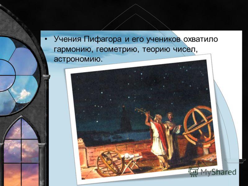 Учения Пифагора и его учеников охватило гармонию, геометрию, теорию чисел, астрономию.