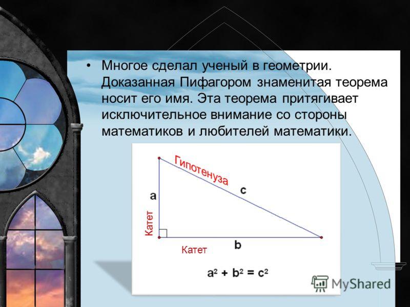 Многое сделал ученый в геометрии. Доказанная Пифагором знаменитая теорема носит его имя. Эта теорема притягивает исключительное внимание со стороны математиков и любителей математики. Катет