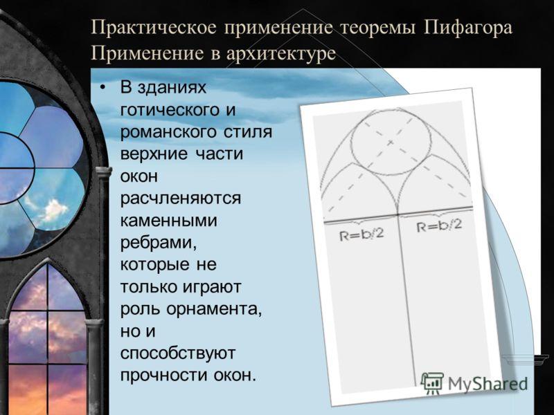 Практическое применение теоремы Пифагора Применение в архитектуре В зданиях готического и романского стиля верхние части окон расчленяются каменными ребрами, которые не только играют роль орнамента, но и способствуют прочности окон.