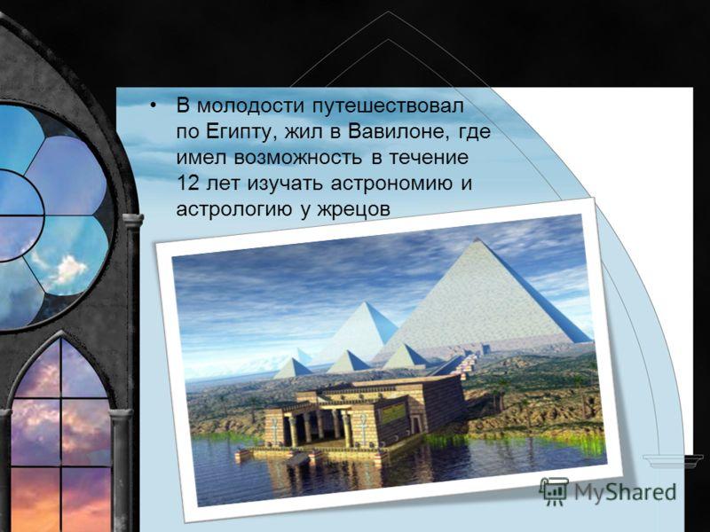 В молодости путешествовал по Египту, жил в Вавилоне, где имел возможность в течение 12 лет изучать астрономию и астрологию у жрецов