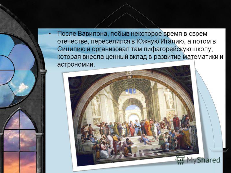 После Вавилона, побыв некоторое время в своем отечестве, переселился в Южную Италию, а потом в Сицилию и организовал там пифагорейскую школу, которая внесла ценный вклад в развитие математики и астрономии.