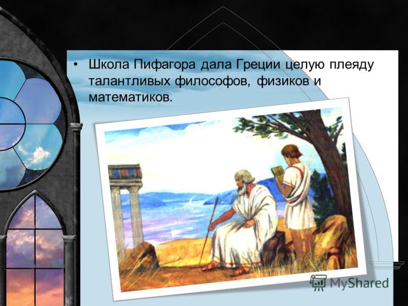 Школа Пифагора дала Греции целую плеяду талантливых философов, физиков и математиков.