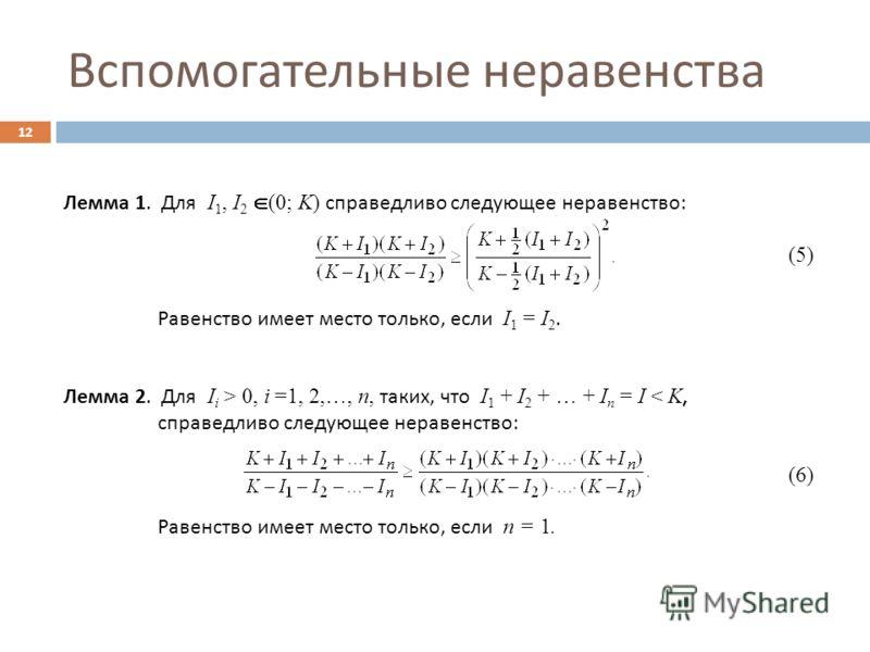 Вспомогательные неравенства 12 Лемма 1. Для I 1, I 2 (0; K) справедливо следующее неравенство : (5) Равенство имеет место только, если I 1 = I 2. Лемма 2. Для I i > 0, i =1, 2,…, n, таких, что I 1 + I 2 + … + I n = I < K, справедливо следующее нераве