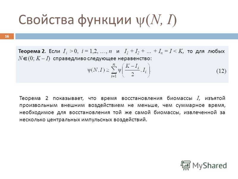 Свойства функции (N, I) 16 Теорема 2. Если I i > 0, i = 1,2, …, n и I 1 + I 2 + … + I n = I < K, то для любых N (0; K – I) справедливо следующее неравенство : (12) Теорема 2 показывает, что время восстановления биомассы I, изъятой произвольным внешни