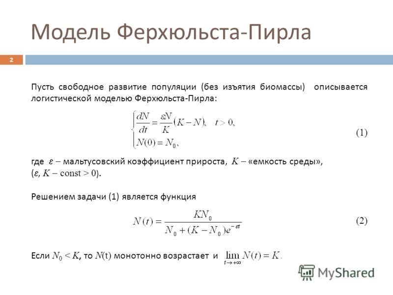 Модель Ферхюльста - Пирла 2 Пусть свободное развитие популяции ( без изъятия биомассы ) описывается логистической моделью Ферхюльста - Пирла : (1) где мальтусовский коэффициент прироста, K « емкость среды », (, K const > 0 ). Решением задачи (1) явля