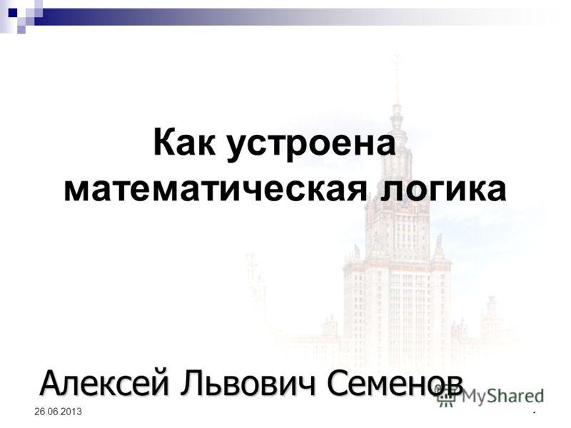 1 26.06.2013 Как устроена математическая логика Алексей Львович Семенов