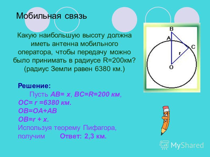 Мобильная связь Решение: Пусть AB= x, BC=R=200 км, OC= r =6380 км. OB=OA+AB OB=r + x. Используя теорему Пифагора, получим Ответ: 2,3 км. Какую наибольшую высоту должна иметь антенна мобильного оператора, чтобы передачу можно было принимать в радиусе