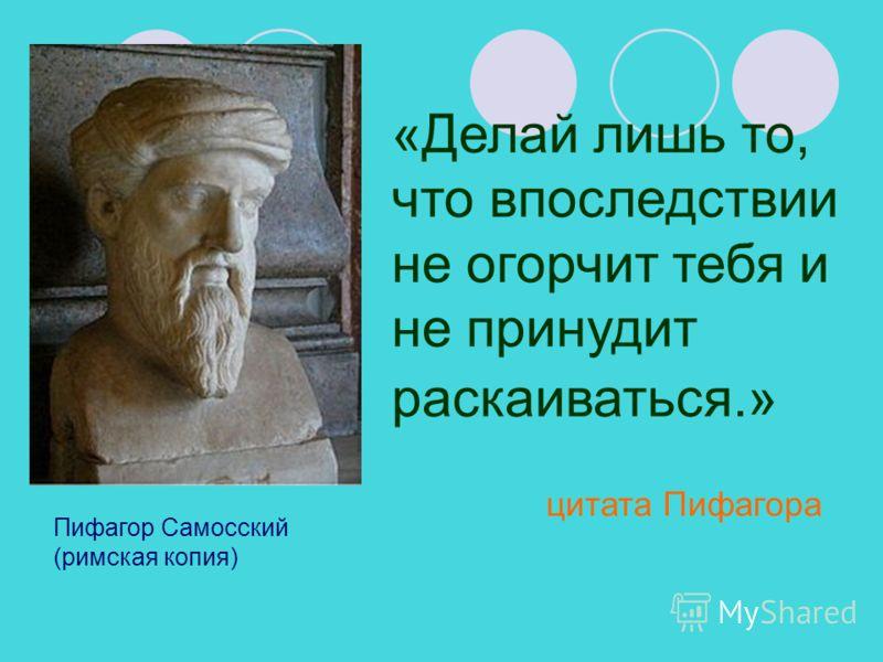 Пифагор Самосский (римская копия) «Делай лишь то, что впоследствии не огорчит тебя и не принудит раскаиваться.» цитата Пифагора