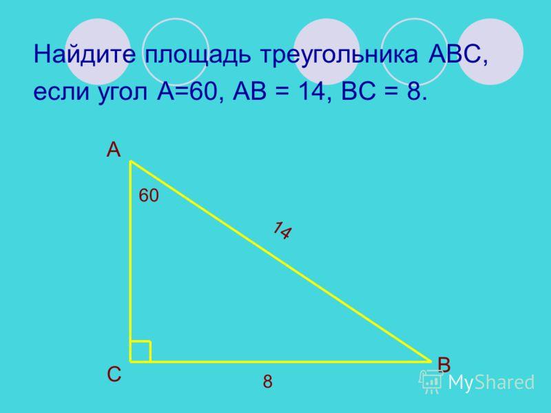 Найдите площадь треугольника АВС, если угол А=60, АВ = 14, ВС = 8. А В С 60 14 8